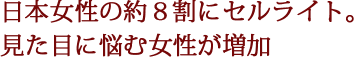 日本女性の約8割にセルライト。見た目に悩む女性が増加